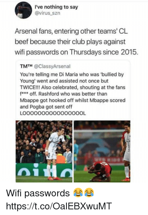 Mbappe: I've nothing to say  @virus_szn  Arsenal fans, entering other teams' CL  beef because their club plays against  wifi passwords on Thursdays since 2015.  TM™ @ClassyArsenal  You're telling me Di Maria who was 'bullied by  Young' went and assisted not once but  TWICE!!! Also celebrated, shouting at the fans  foff. Rashford who was better than  Mbappe got hooked off whilst Mbappe scored  and Pogba got sent off  LOOOOOOOOO0000OOOL Wifi passwords 😂😂 https://t.co/OalEBXwuMT