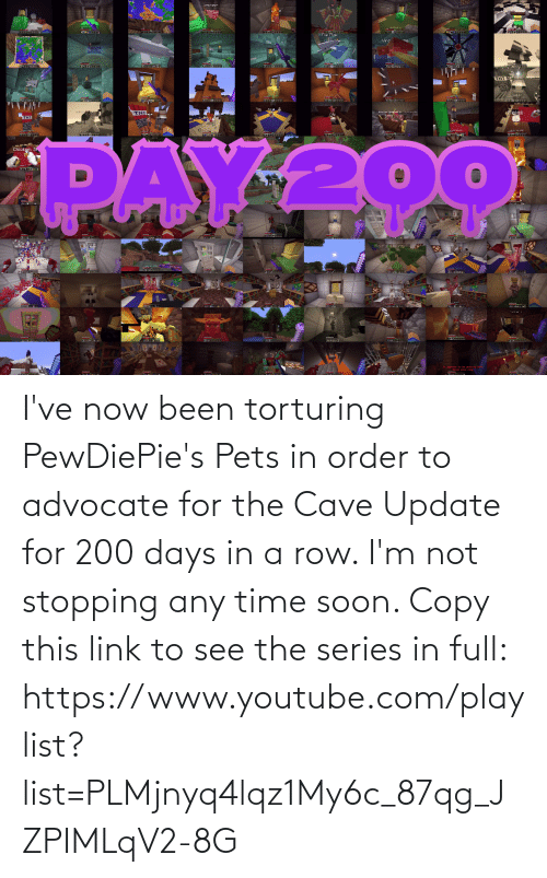 the cave: I've now been torturing PewDiePie's Pets in order to advocate for the Cave Update for 200 days in a row. I'm not stopping any time soon. Copy this link to see the series in full: https://www.youtube.com/playlist?list=PLMjnyq4lqz1My6c_87qg_JZPIMLqV2-8G