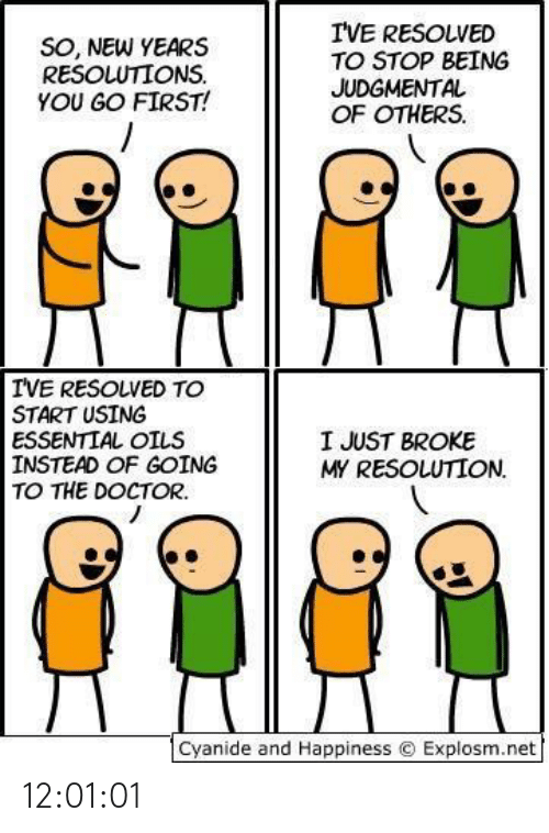 Explosm Net: I'VE RESOLVED  TO STOP BEING  JUDGMENTAL  OF OTHERS.  SO, NEW YEARS  RESOLUTIONS.  YOU GO FIRST!  IVE RESOLVED TO  START USING  ESSENTIAL OILS  INSTEAD OF GOING  TO THE DOCTOR.  I JUST BROKE  MY RESOLUTION.  Cyanide and Happiness © Explosm.net 12:01:01