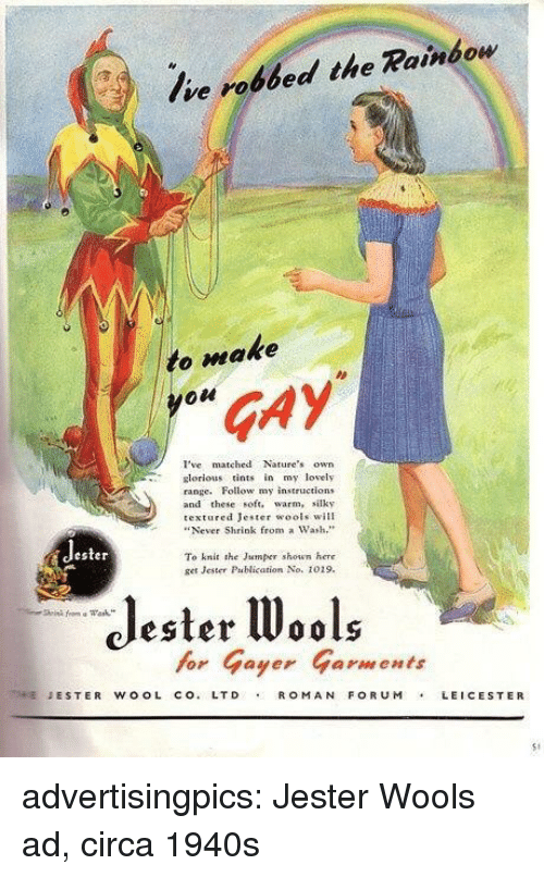 """ester: Ive robbed the Rainbow  to make  GAY  I'vematched Natures own  lorious tints iy lovely  range. Follow my instructlons  and these soft. warm, silky  textured Jester wools will  """"Never Shrink from a Wash.""""  ester  To knit she Jaumper shown here  get Jester Pablication No. 1019.  Jester W  for Gayer Garments  ESTER WOOL CO.LTD ROM AN FORUMLEICESTER  S1 advertisingpics: Jester Wools ad, circa 1940s"""
