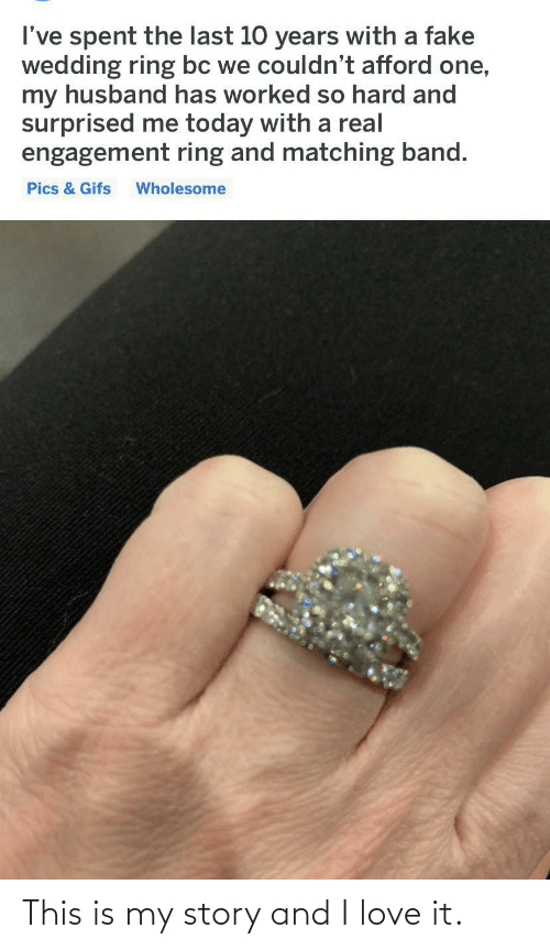 So Hard: I've spent the last 10 years with a fake  wedding ring bc we couldn't afford one,  my husband has worked so hard and  surprised me today with a real  engagement ring and matching band.  Pics & Gifs  Wholesome This is my story and I love it.