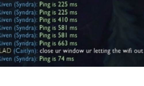 lad: iven (Syndra): Ping is 225 ms  iven (Syndra): Ping is 225 ms  iven (Syndra): Ping is 410 ms  iven (Syndra): Ping is 581 ms  iven (Syndra): Ping is 581 ms  iven (Syndra): Ping is 663 ms  LAD (Caitlyn): close ur window ur letting the wifi out  iven (Syndra): Ping is 74 ms