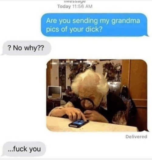 Sending: IVessage  Today 11:56 AM  Are you sending my grandma  pics of your dick?  ? No why??  Delivered  .fuck you
