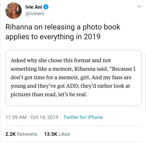 "Theyve: Ivie Ani  @ivieani  Rihanna on releasing a photo book  applies to everything in 2019  Asked why she chose this format and not  something like a memoir, Rihanna said, ""Because I  don't got time for a memoir, girl. And my fans are  young and they've got ADD; they'd rather look at  pictures than read, let's be real.  11:39 AM · Oct 14, 2019 · Twitter for iPhone  13.5K Likes  2.2K Retweets"