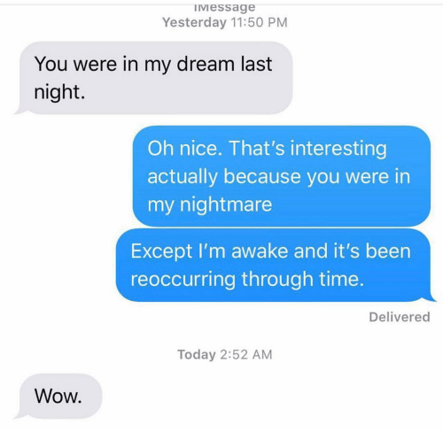Funny, Wow, and Time: Iviessage  Yesterday 11:50 PM  You were in my dream last  night.  Oh nice. That's interesting  actually because you were in  my nightmare  Except I'm awake and it's been  reoccurring through time.  Delivered  Today 2:52 AM  Wow.