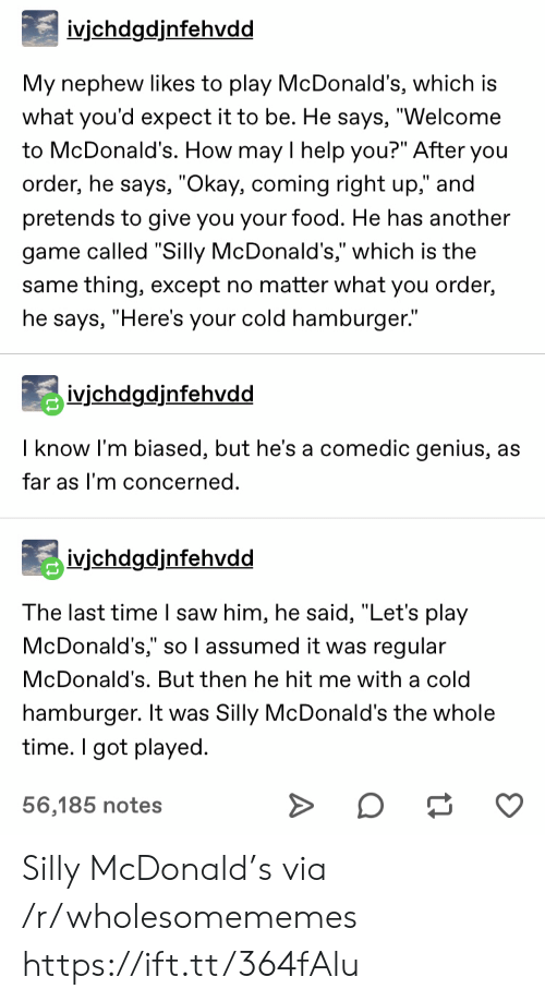 "A Cold: ivjchdgdjnfehvdd  My nephew likes to play McDonald's, which is  what you'd expect it to be. He says, ""Welcome  to McDonald's. How may I help you?"" After you  order, he says, ""Okay, coming right up,"" and  pretends to give you your food. He has another  game called ""Silly McDonald's,"" which is the  same thing, except no matter what you order,  he says, ""Here's your cold hamburger.""  ivichdgdjnfehvdd  I know I'm biased, but he's a comedic genius, as  far as I'm concerned.  ivjchdgdjnfehvdd  The last time I saw him, he said, ""Let's play  McDonald's,"" so l assumed it was regular  McDonald's. But then he hit me with a cold  hamburger. It was Silly McDonald's the whole  time. I got played  56,185 notes Silly McDonald's via /r/wholesomememes https://ift.tt/364fAlu"