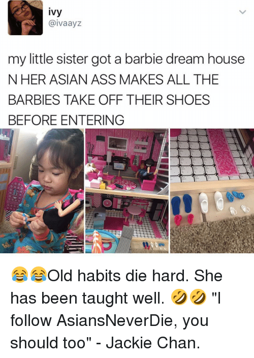 "jacky: ivy  aivaayz  my little sister got a barbie dream house  N HER ASIAN ASS MAKES ALL THE  BARBIES TAKE OFF THEIR SHOES  BEFORE ENTERING 😂😂Old habits die hard. She has been taught well. 🤣🤣 ""I follow AsiansNeverDie, you should too"" - Jackie Chan."