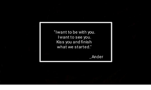 """Kiss, You, and What: """"Iwant to be with you.  Iwant to see you.  Kiss you and finish  what we started.""""  Ander"""