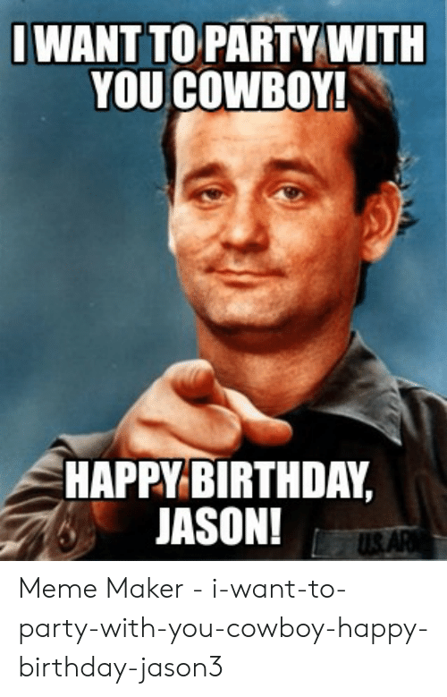 Birthday, Meme, and Party: IWANT TO PARTY WITH  YOU COWBOY!  HAPPY BIRTHDAY,  JASON!  US. AR Meme Maker - i-want-to-party-with-you-cowboy-happy-birthday-jason3