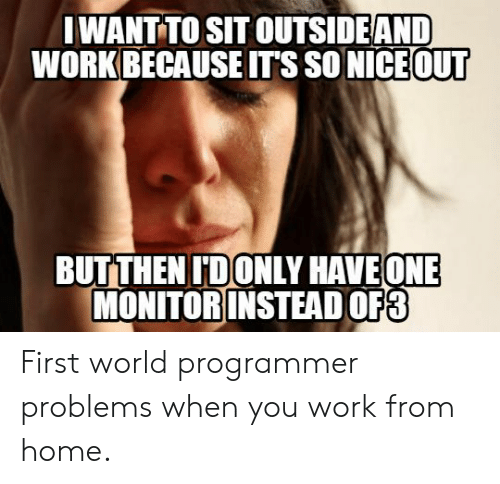 Work, Home, and World: IWANT TO SIT OUTSIDEAND  WORK BECAUSE IT'S SO NICE OUT  BUTTHEN IDONLY HAVEONE  MONITOR INSTEAD OF3 First world programmer problems when you work from home.