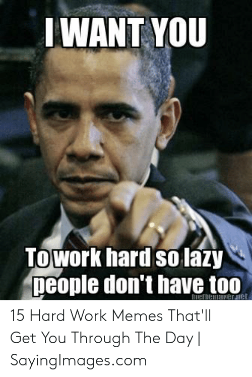 Hard Work Meme: IWANT YOU  Towork hard solazy  people don't have too 15 Hard Work Memes That'll Get You Through The Day | SayingImages.com