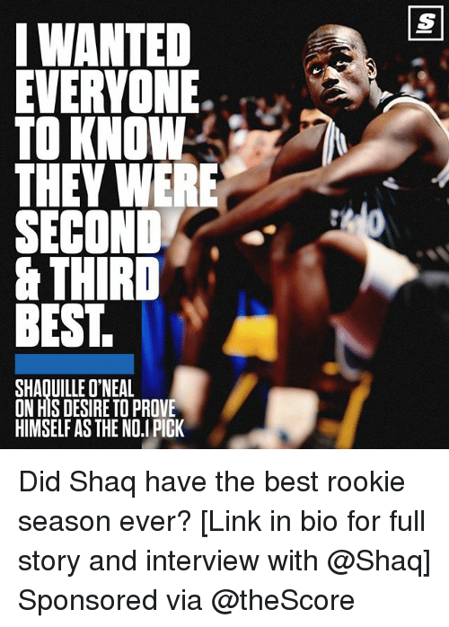 Shaquille O'Neal: IWANTED  EVERYONE.  TO KNOW  THEV WERE  SECOND  & THIRD  BEST.  SHAQUILLE O'NEAL  ON HIS DESIRE TO PROVE  HIMSELF AS THE NO.I PICK Did Shaq have the best rookie season ever? [Link in bio for full story and interview with @Shaq] Sponsored via @theScore