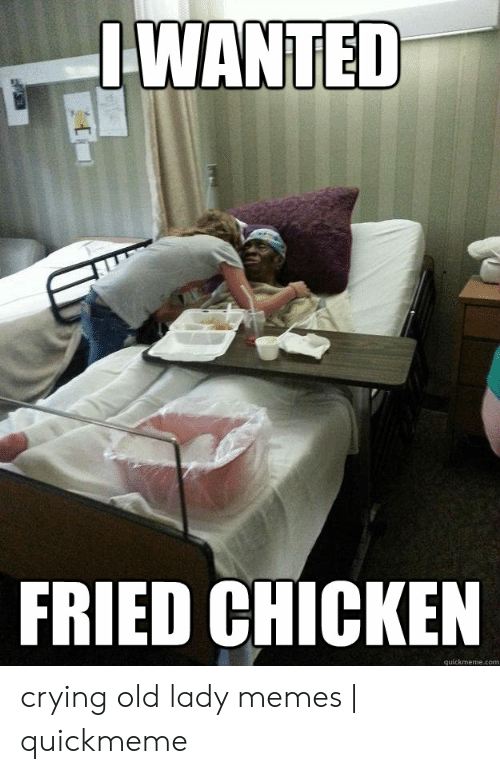 Old Lady Memes: IWANTED  FRIED CHICKEN  quickmeme.com crying old lady memes | quickmeme