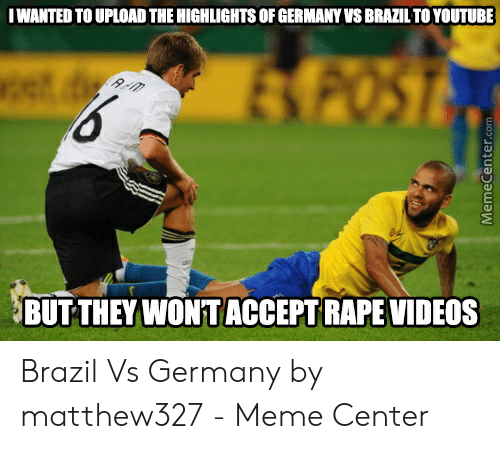 Vs Brazil: IWANTED TO UPLOAD THE HIGHLIGHTS OF GERMANY VS BRAZIL TO YOUTUBE  BUT THEY WONT ACCEPT RAPE VIDEOS Brazil Vs Germany by matthew327 - Meme Center