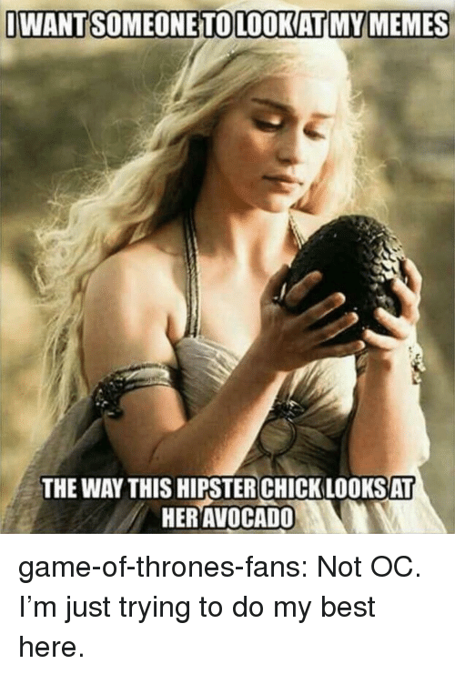 Trying To Do: IWANTSOMEONETOLOOKATI MY MEMES  THE WAY THIS HIPSTER CHICK LOOKSAT  HERAVOCADO game-of-thrones-fans:  Not OC. I'm just trying to do my best here.