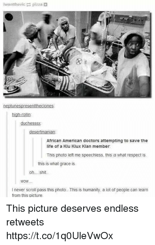 Funny, Life, and Pizza: iwantthevic pizza  neptunespresenttheclones:  high-rollin:  duchesssy  African American doctors attempting to save the  life of a Klu Klux Klan member  This photo left me speechless this is what respect is.  this is what grace is  oh  shit.  WOW  never scroll pass this photo This is humanity, a lot of people can learn  from this picture This picture deserves endless retweets https://t.co/1q0UleVwOx