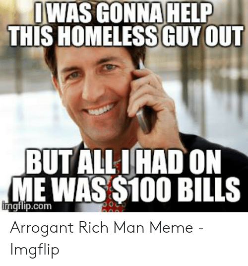 Arrogant Rich: IWAS GONNA HELP  THIS HOMELESSGUY OUT  BUTALL IHAD ON  ME WAS $100 BILLS  imgilip.com Arrogant Rich Man Meme - Imgflip