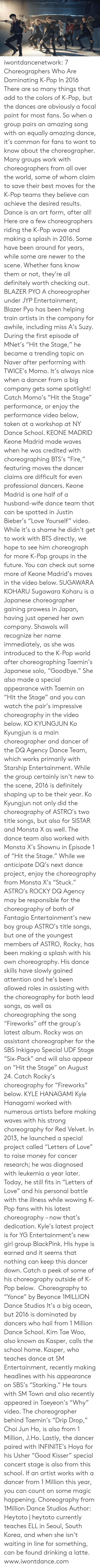 "Dominating: iwontdancenetwork:    7 Choreographers Who Are Dominating K-Pop In 2016  There are so many things that add to the colors of K-Pop, but the  dances are obviously a focal point for most fans. So when a group pairs  an amazing song with an equally amazing dance, it's common for fans to  want to know about the choreographer. Many groups work with  choreographers from all over the world, some of whom claim to save their  best moves for the K-Pop teams they believe can achieve the desired  results. Dance is an art form, after all! Here are a few choreographers riding the K-Pop wave and making a  splash in 2016. Some have been around for years, while some are newer to  the scene. Whether fans know them or not, they're all definitely worth  checking out. BLAZER PYO  A choreographer under JYP Entertainment, Blazer Pyo has been helping  train artists in the company for awhile, including miss A's Suzy. During  the first episode of MNet's ""Hit the Stage,"" he became a trending topic  on Naver after performing with TWICE's Momo. It's always nice when a  dancer from a big company gets some spotlight! Catch Momo's ""Hit the  Stage"" performance, or enjoy the performance video below, taken at a  workshop at NY Dance School.  KEONE MADRID  Keone Madrid made waves when he was credited with choreographing BTS's  ""Fire,"" featuring moves the dancer claims are difficult for even  professional dancers. Keone Madrid is one half of a husband-wife dance  team that can be spotted in Justin Bieber's ""Love Yourself"" video. While  it's a shame he didn't get to work with BTS directly, we hope to see  him choreograph for more K-Pop groups in the future. You can check out  some more of Keone Madrid's moves in the video below.   SUGAWARA KOHARU  Sugawara Koharu is a Japanese choreographer gaining prowess in Japan,  having just opened her own company. Shawols will recognize her name  immediately, as she was introduced to the K-Pop world after  choreographing Taemin's Japanese solo, ""Goodbye."" She also made a  special appearance with Taemin on ""Hit the Stage"" and you can watch the  pair's impressive choreography in the video below.   KO KYUNGJUN  Ko Kyungjun is a main choreographer and dancer of the DQ Agency Dance  Team, which works primarily with Starship Entertainment. While the group  certainly isn't new to the scene, 2016 is definitely shaping up to be  their year. Ko Kyungjun not only did the choreography of ASTRO's two  title songs, but also for SISTAR and Monsta X as well. The dance team  also worked with Monsta X's Shownu in Episode 1 of ""Hit the Stage.""  While we anticipate DQ's next dance project, enjoy the choreography from  Monsta X's ""Stuck.""  ASTRO's ROCKY  DQ Agency may be responsible for the choreography of both of Fantagio  Entertainment's new boy group ASTRO's title songs, but one of the  youngest members of ASTRO, Rocky, has been making a splash with his own  choreography. His dance skills have slowly gained attention and he's  been allowed roles in assisting with the choreography for both lead  songs, as well as choreographing the song ""Fireworks"" off the group's  latest album. Rocky was an assistant choreographer for the SBS Inkigayo  Special UDF Stage ""Six-Pack"" and will also appear on ""Hit the Stage"" on  August 24. Catch Rocky's choreography for ""Fireworks"" below.  KYLE HANAGAMI  Kyle Hanagami worked with numerous artists before making waves with his  strong choreography for Red Velvet. In 2013, he launched a special  project called ""Letters of Love"" to raise money for cancer research; he  was diagnosed with leukemia a year later. Today, he still fits in  ""Letters of Love"" and his personal battle with the illness while wowing  K-Pop fans with his latest choreography – now that's dedication. Kyle's  latest project is for YG Entertainment's new girl group BlackPink. His  hype is earned and it seems that nothing can keep this dancer down.  Catch a peek of some of his choreography outside of K-Pop below.  Choreography to ""Yonce"" by Beyonce 1MILLION Dance Studios  It's a big ocean, but 2016 is dominated by dancers who hail from 1  Million Dance School. Kim Tae Woo, also known as Kasper, calls the  school home. Kasper, who teaches dance at SM Entertainment, recently  making headlines with his appearance on SBS's ""Starking."" He tours with  SM Town and also recently appeared in Taeyeon's  ""Why"" video. The choreographer behind Taemin's ""Drip Drop,"" Choi Jun  Ho, is also from 1 Million, J.Ho. Lastly, the dancer paired with  INFINITE's Hoya for his Usher ""Good Kisser"" special concert stage is  also from this school. If an artist works with a dancer from 1 Million  this year, you can count on some magic happening.  Choreography from 1Million Dance Studios Author: Heytoto 