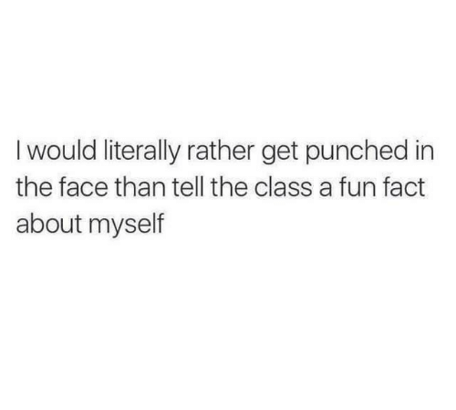 About Myself: Iwould literally rather get punched in  the face than tell the class a fun fact  about myself