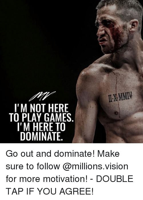 Memes, Vision, and Games: IXMMI  I'M NOT HERE  TO PLAY GAMES  I'M HERE TO  DOMINATE Go out and dominate! Make sure to follow @millions.vision for more motivation! - DOUBLE TAP IF YOU AGREE!