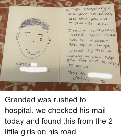 Girls, Hospital, and Mail: iy  nope enun  andd that you and  anet my muumgot  anu ning we can reto  tromn  to olo i  ro the Grandad was rushed to hospital, we checked his mail today and found this from the 2 little girls on his road