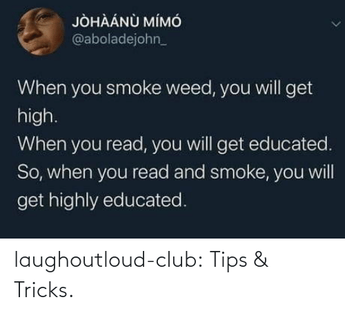 Smoke Weed: JÒHÀÁNÙ MÍMÓ  @aboladejohn_  When you smoke weed, you will get  high.  When you read, you will get educated.  So, when you read and smoke, you will  get highly educated. laughoutloud-club:  Tips & Tricks.