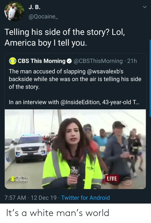 this morning: J. B.  @Qocaine_  Telling his side of the story? Lol,  America boy I tell you.  CBS This Morning O @CBSThisMorning · 21h  The man accused of slapping @wsavalexb's  backside while she was on the air is telling his side  of the story.  In an interview with @InsideEdition, 43-year-old T..  VEA  3  AVSM  CBS THIS  MORNING  LIVE  7:57 AM · 12 Dec 19 · Twitter for Android It's a white man's world