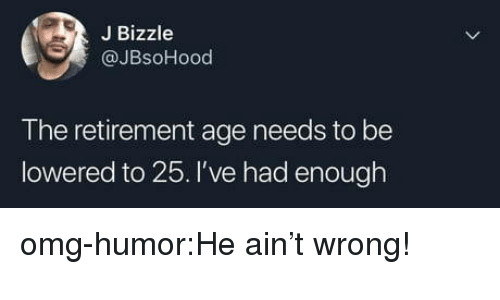 Omg, Tumblr, and Blog: J Bizzle  @JBsoHood  T he retirement age needs to be  lowered to 25. I've had enough omg-humor:He ain't wrong!