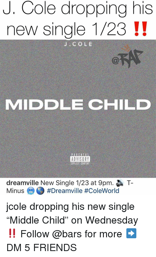 "Friends, J. Cole, and Memes: J. Cole dropping his  new single 1/23 !!  J. COLE  MIDDLE CHILD  ADVISORY  EXPLICIT CONTENT  dreamville New Single 1/23 at 9pm.  Minus-O #Dreamville #ColeWorld  T- jcole dropping his new single ""Middle Child"" on Wednesday ‼️ Follow @bars for more ➡️ DM 5 FRIENDS"