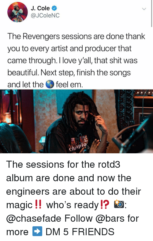 Beautiful, Friends, and J. Cole: J. Cole  @JColeNC  The Revengers sessions are done thank  you to every artist and producer that  came through. I love y'all, that shit was  beautiful. Next step, finish the songs  and let the feel em  9  1O The sessions for the rotd3 album are done and now the engineers are about to do their magic‼️ who's ready⁉️ 📸: @chasefade Follow @bars for more ➡️ DM 5 FRIENDS