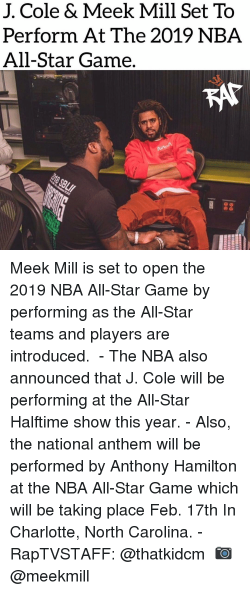 All Star, Anthony Hamilton, and J. Cole: J. Cole & Meek Mill Set To  Perform At The 2019 NBA  All-Star Game. Meek Mill is set to open the 2019 NBA All-Star Game by performing as the All-Star teams and players are introduced. ⁣ -⁣ The NBA also announced that J. Cole will be performing at the All-Star Halftime show this year.⁣ -⁣ Also, the national anthem will be performed by Anthony Hamilton at the NBA All-Star Game which will be taking place Feb. 17th In Charlotte, North Carolina.⁣ -⁣ RapTVSTAFF: @thatkidcm⁣ 📷 @meekmill⁣
