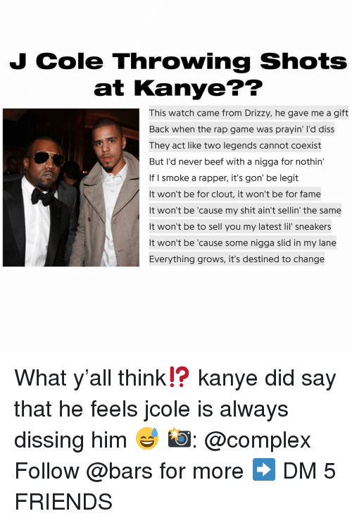 Sneakers: J Cole Throwing Shots  at Kanye??  This watch came from Drizzy, he gave me a gift  Back when the rap game was prayin' I'd diss  They act like two legends cannot coexist  But I'd never beef with a nigga for nothin  If I smoke a rapper, it's gon' be legit  It won't be for clout, it won't be for fame  It won't be 'cause my shit ain't sellin' the same  It won't be to sell you my latest lil' sneakers  It won't be 'cause some nigga slid in my lane  Everything grows, it's destined to change  es What y'all think⁉️ kanye did say that he feels jcole is always dissing him 😅 📸: @complex Follow @bars for more ➡️ DM 5 FRIENDS