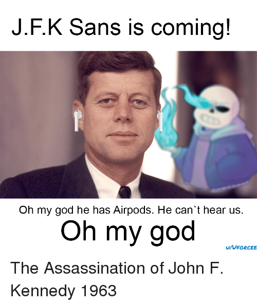 John F. Kennedy: J.F.K Sans is coming!  Oh my god he has Airpods. He can't hear us.  Oh my god The Assassination of John F. Kennedy 1963