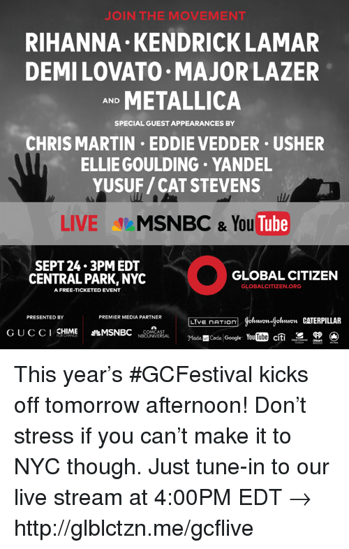 Gøogle: J IN THE MOVEMENT  RIHANNA KENDRICK LAMAR  DEMILOVATO MAJOR LAZER  METALLICA  AND  SPECIAL GUEST APPEARANCES BY  CHRIS MARTIN EDDIE VEDDER USHER  ELLIE GOULDING YANDEL  YUSUF/CAT STEVENS  LIVE  MSNBC & You  Tube  SEPT 24.3 PM EDT  GLOBAL CITIZEN  CENTRAL PARK, NYC  GLOBALCITIZEN.ORG  A FREE-TICKETED EVENT  PRESENTED BY  PREMIER MEDIA PARTNER  (Hohmmon gohmon CATERPILLAR  LIVE nATIOn  CHIME  MSNBC  G U C C I  COMCAST  Madencode YouTube citi  SR  NBCUNIVERSAL  Google. This year's #GCFestival kicks off tomorrow afternoon! Don't stress if you can't make it to NYC though. Just tune-in to our live stream at 4:00PM EDT → http://glblctzn.me/gcflive