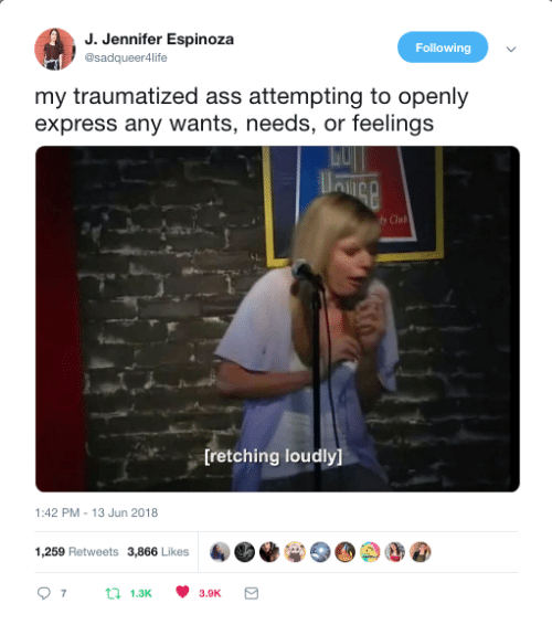 Ass, Express, and Following: J. Jennifer Espinoza  @sadqueer4life  Following  my traumatized ass attempting to openly  express any wants, needs, or feelings  Clul  [retching loudly]  1:42 PM-13 Jun 2018  1,259 Retweets 3,866 Likes  07 t 1.3 3.