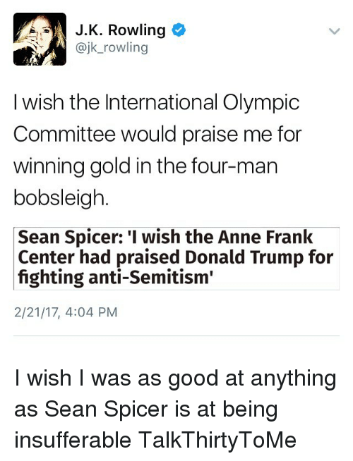 """Memes, Anne Frank, and Trump: J.K. Rowling  ajk rowling  I wish the International Olympic  Committee would praise me for  winning gold in the four-man  bobsleigh  Sean Spicer: I wish the Anne Frank  Center had praised Donald Trump for  fighting anti-Semitism""""  2/21/17, 4:04 PM I wish I was as good at anything as Sean Spicer is at being insufferable TalkThirtyToMe"""