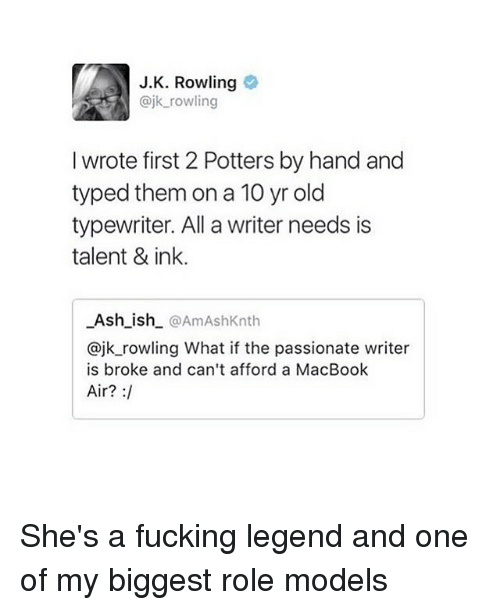 Ashly: J.K. Rowling  ajk rowling  I wrote first 2 Potters by hand and  typed them on a 10 yr old  typewriter. All a writer needs is  talent & ink.  Ash_ish @AmAshKnth  @jk_rowling What if the passionate writer  is broke and can't afford a MacBook  Air? : She's a fucking legend and one of my biggest role models