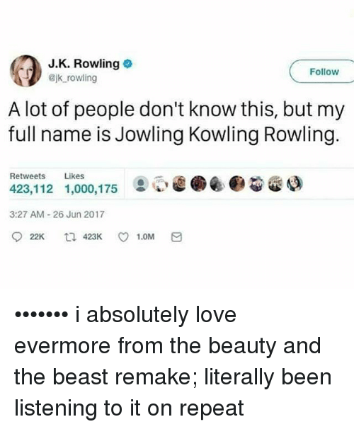 Love, Memes, and Beauty and the Beast: J.K. Rowling  Bjk rowling  Follow  A lot of people don't know this, but my  full name is Jowling Kowling Rowling.  Retweets Likes  423,112 1,000,175  ②閒@.@@gao  3:27 AM-26 Jun 2017 ••••••• i absolutely love evermore from the beauty and the beast remake; literally been listening to it on repeat