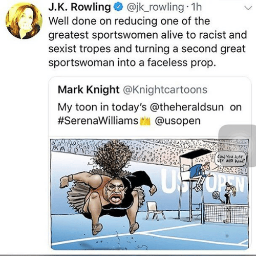 tropes: J.K. Rowling@jk_rowling 1h  Well done on reducing one of the  greatest sportswomen alive to racist and  sexist tropes and turning a second great  sportswoman into a faceless prop.  Mark Knight @Knightcartoons  My toon in today's @theheraldsun orn  #SerenaWilliams..| @usopen