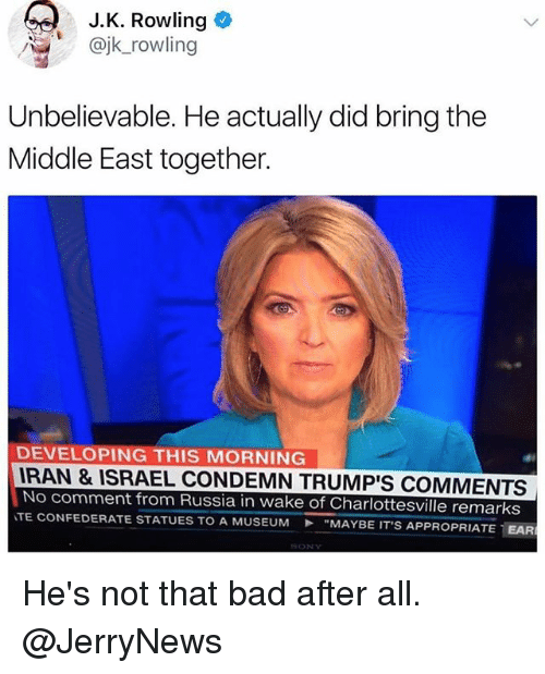 """earings: J.K. Rowling  @jk_rowling  Unbelievable. He actually did bring the  Middle East together.  DEVELOPING THIS MORNING  RAN & ISRAEL CONDEMN TRUMP'S COMMENTS  No comment from Russia in wake of Charlottesville remarks  TE CONFEDERATE STATUES TO A MUSEUM """"MAYBE IT'S AP  PROPRIATE-EAR He's not that bad after all. @JerryNews"""