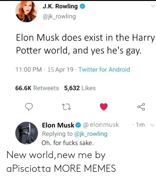 J. K. Rowling: J.K. Rowling o  @jk_rowling  Elon Musk does exist in the Harry  Potter world, and yes he's gay.  11:00 PM 15 Apr 19 Twitter for Android  66.6K Retweets 5,632 Likes  10  Elon Musk@ @elonmusk  Replying to @jk rowling  Oh, for fucks sake  ·1m New world,new me by aPisciotta MORE MEMES