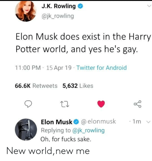 J. K. Rowling: J.K. Rowling o  @jk_rowling  Elon Musk does exist in the Harry  Potter world, and yes he's gay.  11:00 PM 15 Apr 19 Twitter for Android  66.6K Retweets 5,632 Likes  10  Elon Musk@ @elonmusk  Replying to @jk rowling  Oh, for fucks sake  ·1m New world,new me