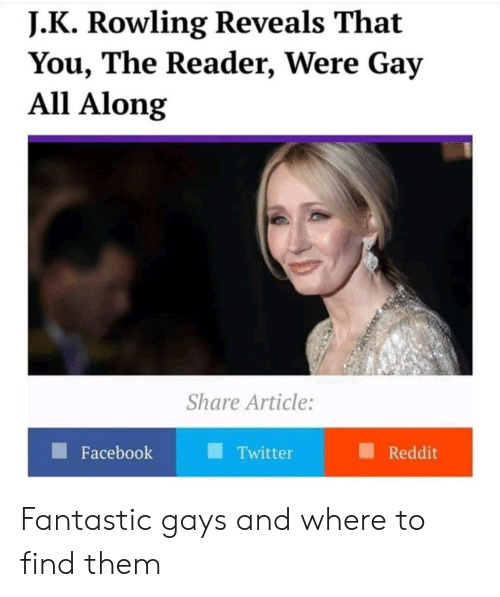 Facebook, Reddit, and Twitter: J. K Rowling Reveals That  You, The Reader, Were Gay  All Along  Share Article:  Facebook  Twitter  Reddit Fantastic gays and where to find them