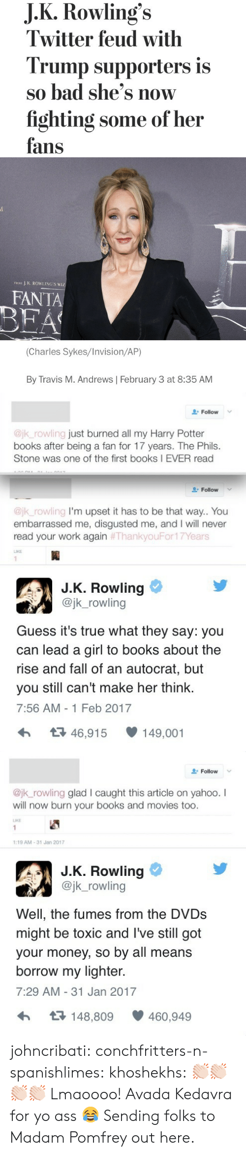 Feb 2017: J.K.Rowling's  Twitter feud with  Trump supporters is  so bad she's now  fighting some of her  fans   J K. ROWLING'S WIZ  FROM  FANTA  BEA  (Charles Sykes/Invision/AP)  By Travis M. Andrews February 3 at 8:35 AM   Follow  @jk_rowling just burned all my Harry Potter  books after being a fan for 17 years. The Phils.  Stone was one of the first books I EVER read  Follow  @jk_rowling I'm upset it has to be that way.. You  embarrassed me, disgusted me, and I will never  read your work again #ThankyouFor17Years  LIKE  1  J.K. Rowling  @jk_rowling  Guess it's true what they say: you  can lead a girl to books about the  rise and fall of an autocrat, but  make her think.  you still can't  7:56 AM -1 Feb 2017  t46,915  149,001   Follow  @jk_rowling glad l caught this article on yahoo. I  will now burn your books and movies too.  LIKE  1  1:19 AM-31 Jan 2017  J.K. Rowling  @jk_rowling  Well, the fumes from the DVDS  might be toxic and I've still got  your money, so by all means  borrow my lighter.  7:29 AM 31 Jan 2017  t148,809  460,949 johncribati: conchfritters-n-spanishlimes:  khoshekhs: 👏🏻👏🏻👏🏻👏🏻  Lmaoooo! Avada Kedavra for yo ass 😂   Sending folks to Madam Pomfrey out here.