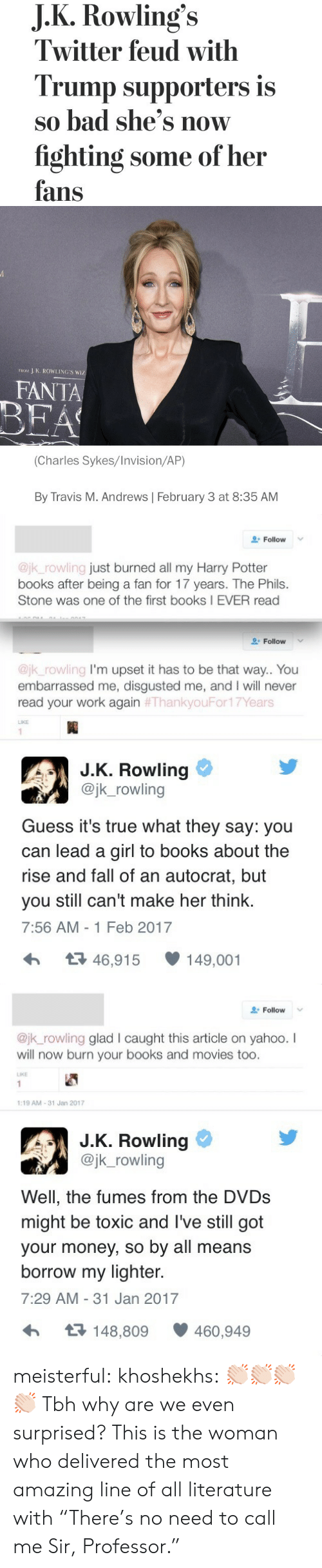 "Feb 2017: J.K.Rowling's  Twitter feud with  Trump supporters is  so bad she's now  fighting some of her  fans   J K. ROWLING'S WIZ  FROM  FANTA  BEA  (Charles Sykes/Invision/AP)  By Travis M. Andrews February 3 at 8:35 AM   Follow  @jk_rowling just burned all my Harry Potter  books after being a fan for 17 years. The Phils.  Stone was one of the first books I EVER read  Follow  @jk_rowling I'm upset it has to be that way.. You  embarrassed me, disgusted me, and I will never  read your work again #ThankyouFor17Years  LIKE  1  J.K. Rowling  @jk_rowling  Guess it's true what they say: you  can lead a girl to books about the  rise and fall of an autocrat, but  make her think.  you still can't  7:56 AM -1 Feb 2017  t46,915  149,001   Follow  @jk_rowling glad l caught this article on yahoo. I  will now burn your books and movies too.  LIKE  1  1:19 AM-31 Jan 2017  J.K. Rowling  @jk_rowling  Well, the fumes from the DVDS  might be toxic and I've still got  your money, so by all means  borrow my lighter.  7:29 AM 31 Jan 2017  t148,809  460,949 meisterful: khoshekhs: 👏🏻👏🏻👏🏻👏🏻 Tbh why are we even surprised? This is the woman who delivered the most amazing line of all literature with ""There's no need to call me Sir, Professor."""