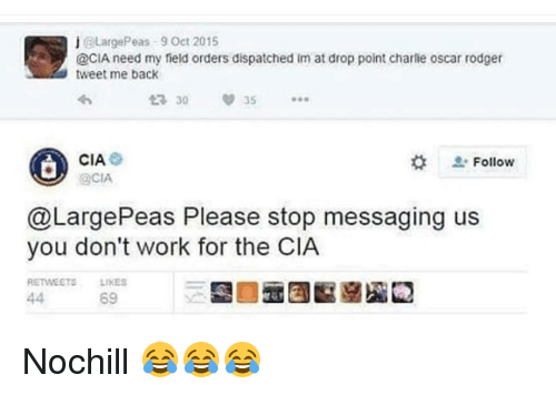 Rodgering: j @Large Peas 9 Oct 2015  @CIA need my field orders dispatched im at drop point charlie oscar rodger  tweet me back  CIA.  Follow  @CIA  @Large Peas Please stop messaging us  you don't work for the CIA  RETWEETE LIKES  69 Nochill 😂😂😂