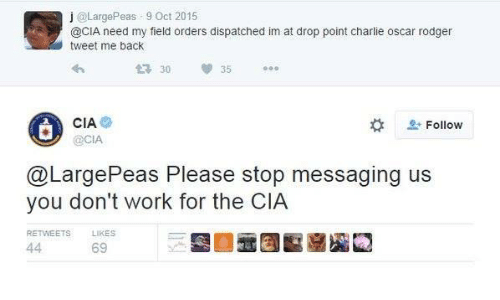 Charlie, Work, and Back: j @LargePeas 9 Oct 2015  @CIA need my field orders dispatched im at drop point charlie oscar rodger  tweet me back  30  35  CIA  OCIA  L-  으, Follow  @LargePeas Please stop messaging us  you don't work for the CIA  RETWEETS  LIKES  69
