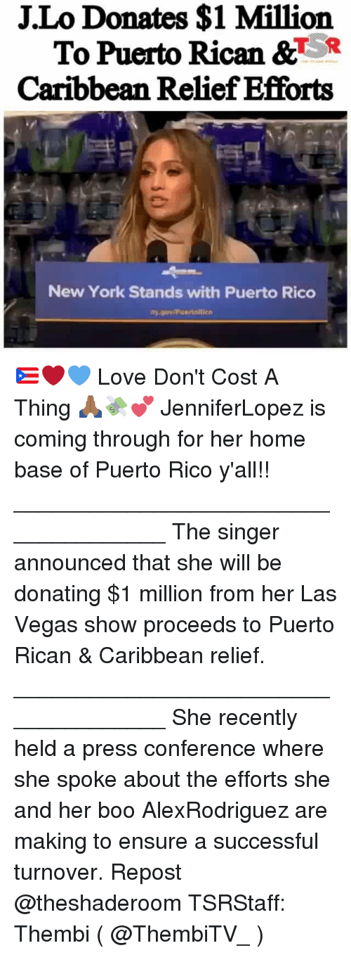 j lo: J.Lo Donates $1 Million  To Puerto Rican &TR  Caribbean Relief Efforts  New York Stands with Puerto Rico 🇵🇷❤💙 Love Don't Cost A Thing 🙏🏾💸💕 JenniferLopez is coming through for her home base of Puerto Rico y'all!! _____________________________________ The singer announced that she will be donating $1 million from her Las Vegas show proceeds to Puerto Rican & Caribbean relief. _____________________________________ She recently held a press conference where she spoke about the efforts she and her boo AlexRodriguez are making to ensure a successful turnover. Repost @theshaderoom TSRStaff: Thembi ( @ThembiTV_ )