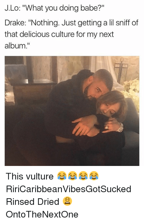 """j lo: J.Lo: """"What you doing babe?""""  Drake: """"Nothing. Just getting a li sniff of  that delicious culture for my next  album This vulture 😂😂😂😂 RiriCaribbeanVibesGotSucked Rinsed Dried 😩 OntoTheNextOne"""