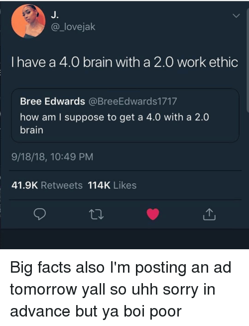 Facts, Sorry, and Work: J.  @_lovejak  I have a 4.0 brain with a 2.0 work ethic  Bree Edwards @BreeEdwards1717  how am I suppose to get a 4.0 with a 2.0  brain  9/18/18, 10:49 PM  41.9K Retweets 114K Likes Big facts also I'm posting an ad tomorrow yall so uhh sorry in advance but ya boi poor